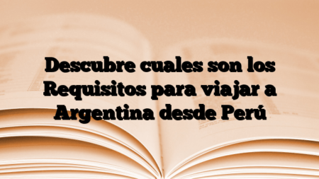 Descubre cuales son los Requisitos para viajar a Argentina desde Perú