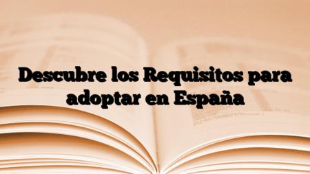 Descubre los Requisitos para adoptar en España