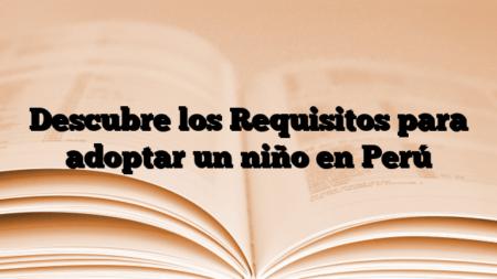 Descubre los Requisitos para adoptar un niño en Perú