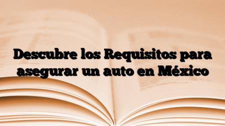 Descubre los Requisitos para asegurar un auto en México