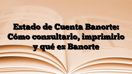 Estado de Cuenta Banorte: Cómo consultarlo, imprimirlo y qué es Banorte