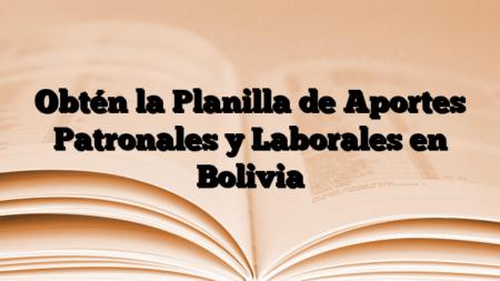 Obtén la Planilla de Aportes Patronales y Laborales en Bolivia