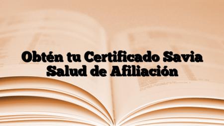 Obtén tu Certificado Savia Salud de Afiliación