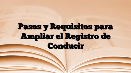 Pasos y Requisitos para Ampliar el Registro de Conducir