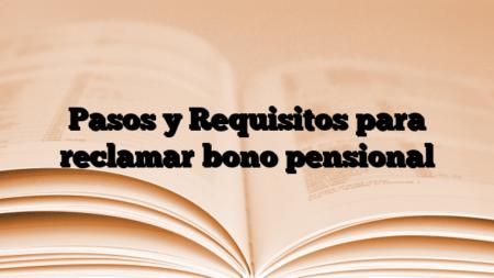 Pasos y Requisitos para reclamar bono pensional