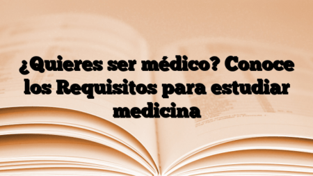 ¿Quieres ser médico? Conoce los Requisitos para estudiar medicina