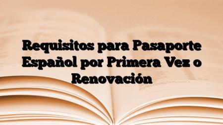 Requisitos para Pasaporte Español por Primera Vez o Renovación