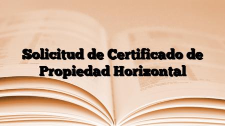 Solicitud de Certificado de Propiedad Horizontal