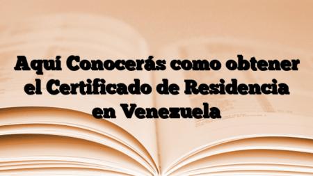 Aquí Conocerás como obtener el Certificado de Residencia en Venezuela