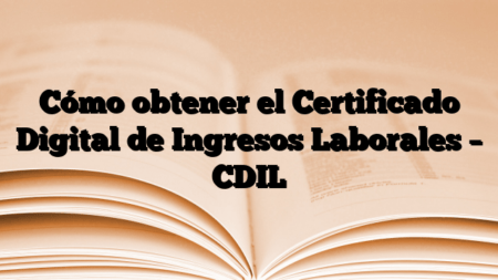 Cómo obtener el Certificado Digital de Ingresos Laborales – CDIL