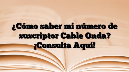 ¿Cómo saber mi número de suscriptor Cable Onda? ¡Consulta Aquí!