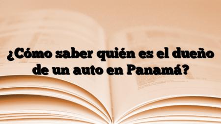 ¿Cómo saber quién es el dueño de un auto en Panamá?
