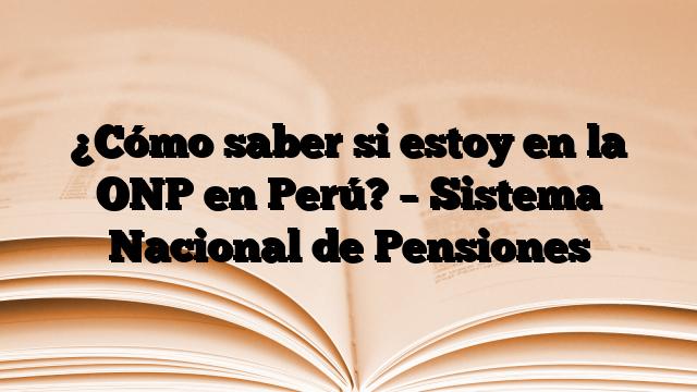 ¿Cómo saber si estoy en la ONP en Perú? – Sistema Nacional de Pensiones