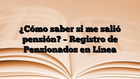 ¿Cómo saber si me salió pensión? – Registro de Pensionados en Línea