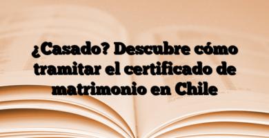¿Casado? Descubre cómo tramitar el certificado de matrimonio en Chile