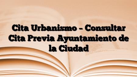 Cita Urbanismo – Consultar Cita Previa Ayuntamiento de la Ciudad