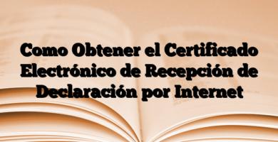 Como Obtener el Certificado Electrónico de Recepción de Declaración por Internet