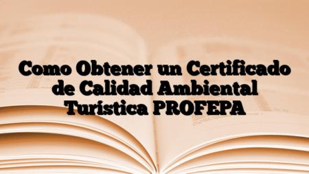 Como Obtener un Certificado de Calidad Ambiental Turística PROFEPA