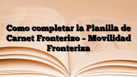 Como completar la Planilla de Carnet Fronterizo – Movilidad Fronteriza