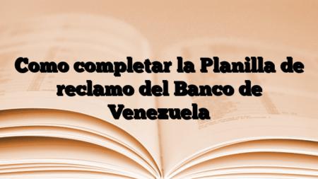 Como completar la Planilla de reclamo del Banco de Venezuela