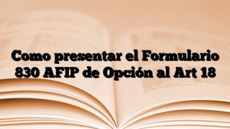 Como presentar el Formulario 830 AFIP de Opción al Art 18