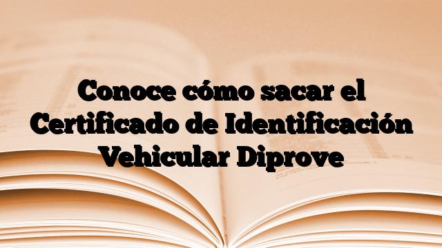 Conoce cómo sacar el Certificado de Identificación Vehicular Diprove