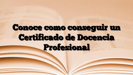 Conoce como conseguir un Certificado de Docencia Profesional
