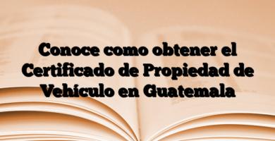 Conoce como obtener el Certificado de Propiedad de Vehículo en Guatemala