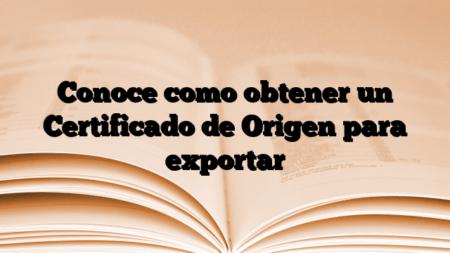 Conoce como obtener un Certificado de Origen para exportar