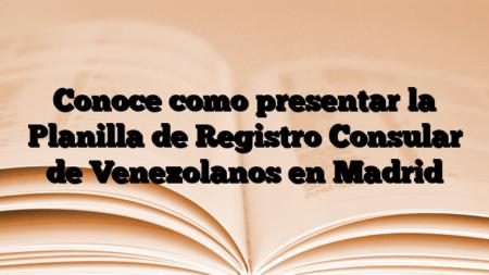 Conoce como presentar la Planilla de Registro Consular de Venezolanos en Madrid
