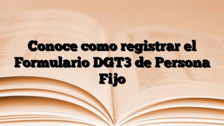 Conoce como registrar el Formulario DGT3 de Persona Fijo