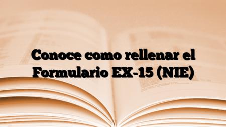 Conoce como rellenar el Formulario EX-15 (NIE)