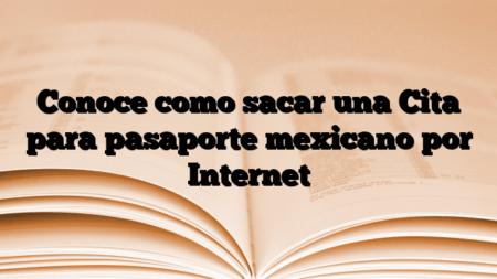 Conoce como sacar una Cita para pasaporte mexicano por Internet