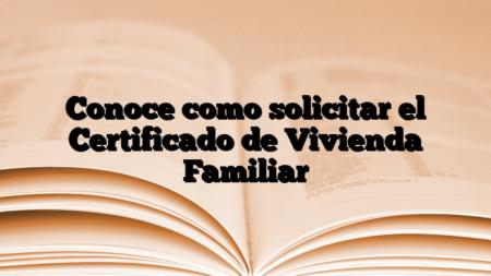 Conoce como solicitar el Certificado de Vivienda Familiar