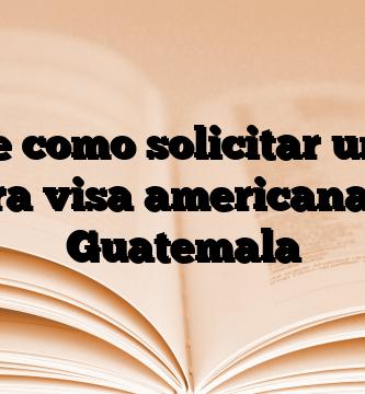 Conoce como solicitar una Cita para visa americana en Guatemala