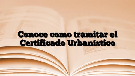 Conoce como tramitar el Certificado Urbanístico