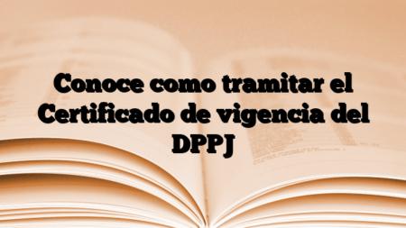 Conoce como tramitar el Certificado de vigencia del DPPJ