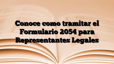 Conoce como tramitar el Formulario 2054 para Representantes Legales