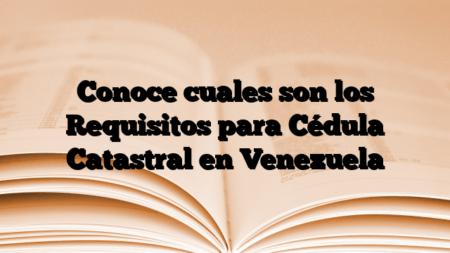 Conoce cuales son los Requisitos para Cédula Catastral en Venezuela