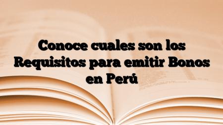 Conoce cuales son los Requisitos para emitir Bonos en Perú