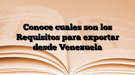 Conoce cuales son los Requisitos para exportar desde Venezuela