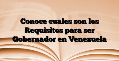 Conoce cuales son los Requisitos para ser Gobernador en Venezuela