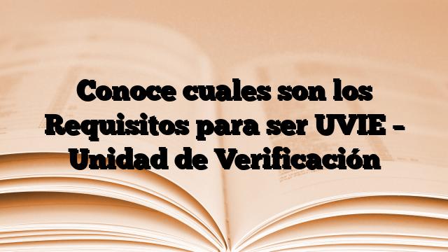 Conoce cuales son los Requisitos para ser UVIE – Unidad de Verificación