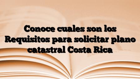 Conoce cuales son los Requisitos para solicitar plano catastral Costa Rica