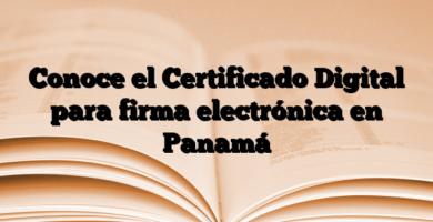 Conoce el Certificado Digital para firma electrónica en Panamá