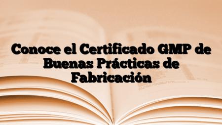 Conoce el Certificado GMP de Buenas Prácticas de Fabricación