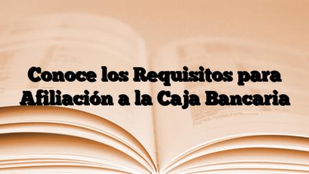 Conoce los Requisitos para Afiliación a la Caja Bancaria