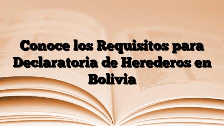 Conoce los Requisitos para Declaratoria de Herederos en Bolivia