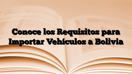 Conoce los Requisitos para Importar Vehículos a Bolivia