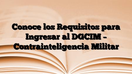 Conoce los Requisitos para Ingresar al DGCIM – Contrainteligencia Militar